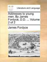 Addresses to Young Men. by James Fordyce, D.D. Volume 2 of 2
