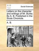 Letters on the Character and Writings of Mr. Burke. by A. B. Published in the Scots Chronicle.
