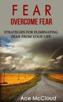 Fear: Overcome Fear: Strategies For Eliminating Fear From Your Life