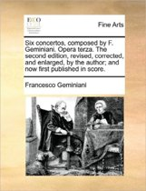 Six Concertos, Composed by F. Geminiani. Opera Terza. the Second Edition, Revised, Corrected, and Enlarged, by the Author; And Now First Published in Score.