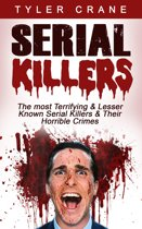 Serial Killers: The Most Terrifying & Lesser Known Serial Killers & Their Horrible Crimes