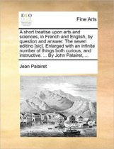 A Short Treatise Upon Arts and Sciences, in French and English, by Question and Answer. the Seven Editino [sic]. Enlarged with an Infinite Number of Things Both Curious, and Instructive. ... by John Palairet,