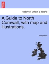 A Guide to North Cornwall, with Map and Illustrations.