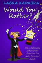 Would You Rather? Silly, Challenging and Hilarious Questions For Kids, Teens and Adults