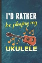 I'd Rather Be Playing My Ukulele: Funny Blank Lined Music Teacher Lover Notebook/ Journal, Graduation Appreciation Gratitude Thank You Souvenir Gag Gi