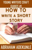 How to Write a Short Story: Beginners' Easy Way to Create and Write a Short Story From Scratch