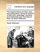 The Tragical History of Crazy Jane, and Young Henry. Giving an Account of Their Birth, Parentage, Courtship, and Melancholy End. Founded on Facts, by Sarah Wilkinson