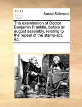 The Examination of Doctor Benjamin Franklin, Before an August Assembly, Relating to the Repeal of the Stamp-Act, &c.