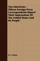 You Americans - Fifteen Foreign Press Correspondents Report Their Impressions Of The United States And Its People