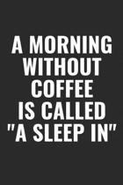 A Morning Without Coffee Is Called A Sleep In