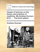 Heads of Lectures on the Theory and Practice of Medicine. by Andrew Duncan, M.D. ... the Third Edition.