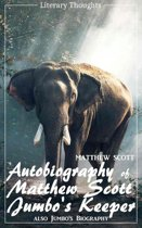Autobiography of Matthew Scott, Jumbo's Keeper; also Jumbo's Biography (Matthew Scott) - illustrated - (Literary Thoughts Edition)
