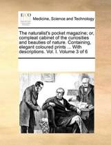 The Naturalist's Pocket Magazine; Or, Compleat Cabinet of the Curiosities and Beauties of Nature. Containing, Elegant Coloured Prints ... with Descriptions. Vol. I. Volume 3 of 6