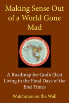 Making Sense Out of a World Gone Mad: A Roadmap for God's Elect Living in the Final Days of the End Times