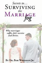 Secrets to Surviving the Marriage Fog: Why marriages suffer, fail, survive and thrive.