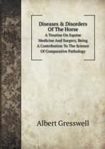 Diseases & Disorders of the Horse a Treatise on Equine Medicine and Surgery, Being a Contribution to the Science of Comparative Pathology