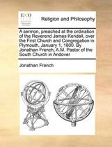 A Sermon, Preached at the Ordination of the Reverend James Kendall, Over the First Church and Congregation in Plymouth, January 1, 1800. by Jonathan French, A.M. Pastor of the South Church in Andover