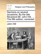 Sermons on Several Occasions. by the Late Reverend Mr. John Hill, ... the Fifth Edition, Corrected.