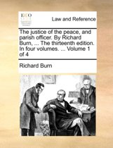 The Justice of the Peace, and Parish Officer. by Richard Burn, ... the Thirteenth Edition. in Four Volumes. ... Volume 1 of 4