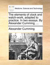 The Elements of Clock and Watch-Work, Adapted to Practice. in Two Essays. by Alexander Cumming,