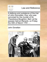 A Defence and Substance of the Trial of John Donnellan, Esq; Who Was Convicted for the Murder of Sir Theodosius Boughton, Bart. at the Assizes Held at Warwick, on Friday the 30th of March 1781, ...