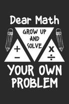 Dear Math Grow Up and Solve Your Own Problem: Mathematics ruled Notebook 6x9 Inches - 120 lined pages for notes, drawings, formulas - Organizer writin