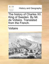 The History of Charles XII. King of Sweden. by Mr. de Voltaire. Translated from the French