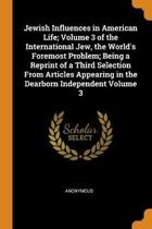 Jewish Influences in American Life; Volume 3 of the International Jew, the World's Foremost Problem; Being a Reprint of a Third Selection from Articles Appearing in the Dearborn Independent Volume 3