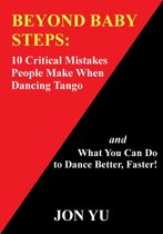 Beyond Baby Steps: 10 Critical Mistakes People Make When Dancing Tango and What You Can Do to Dance Better, Faster!