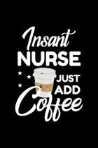 Insant Nurse Just Add Coffee: Funny Notebook for Nurse - Funny Christmas Gift Idea for Nurse - Nurse Journal - 100 pages 6x9 inches