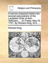 A Sermon Preached Before the Several Associations of the Laudable Order of Anti-Gallicans, ... on Friday, May 24, 1751. by Richard King, M.A. ...
