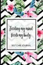 Feeding my mind feeds my body.: Self-care journal. Take one day at a time, includes mood tracker, affirmations, reflections, positive vibes, self care