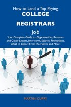 How to Land a Top-Paying College registrars Job: Your Complete Guide to Opportunities, Resumes and Cover Letters, Interviews, Salaries, Promotions, What to Expect From Recruiters and More