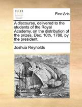 A Discourse, Delivered to the Students of the Royal Academy, on the Distribution of the Prizes, Dec. 10th, 1788, by the President