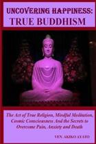 Uncovering Happiness: True Buddhism: The Act of True Religion, Mindful Meditation, Cosmic Consciousness And the Secrets to Overcome Pain, An