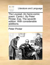 The Lousiad. an Heroi-Comic Poem. Canto I. by Peter Pindar, Esq. the Seventh Edition. with Considerable Additions.