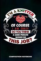 I Am a Knitter of Course I Am Crazy Do You Think a Sane Person Would Do This Job