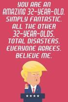 You Are An Amazing 32-Year-Old Simply Fantastic All The Other 32-Year-Olds Total Disasters Everyone Agrees Believe Me: Funny Donald Trump 32nd Birthda
