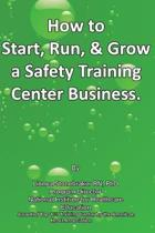 How to Start, Run, & Grow a Safety Training Center Business: ''A Recession Proof Business''