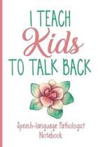 I Teach Kids To Talk Back Speech-Pathologist Notebook