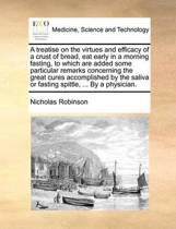 A Treatise on the Virtues and Efficacy of a Crust of Bread, Eat Early in a Morning Fasting, to Which Are Added Some Particular Remarks Concerning the Great Cures Accomplished by the Saliva or Fasting Spittle, ... by a Physician