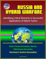 Russia and Hybrid Warfare: Identifying Critical Elements in Successful Applications of Hybrid Tactics - Putin's Crimea Annexation, Ukraine, 1923 German Revolution, Germany's Austria Annexation