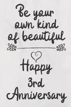 Be your own kind of beautiful Happy 3rd Anniversary: 3 Year Old Anniversary Gift Journal / Notebook / Diary / Unique Greeting Card Alternative