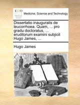 Dissertatio Inauguralis de Leucorrhoea. Quam, ... Pro Gradu Doctoratus, ... Eruditorum Examini Subjicit Hugo James, ...