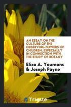An Essay on the Culture of the Observing Powers of Children, Especially in Connection with the Study of Botany