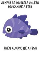 Always Be Yourself Unless You Can Be A Fish Then Always Be A Fish