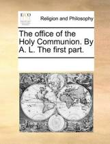 The Office of the Holy Communion. by A. L. the First Part