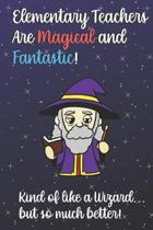 Elementary Teachers Are Magical and Fantastic! Kind of Like A Wizard, But So Much Better!