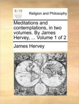 Meditations and Contemplations. in Two Volumes. ... by James Hervey, ... Volume 1 of 2