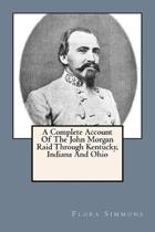 A Complete Account Of The John Morgan Raid Through Kentucky, Indiana And Ohio